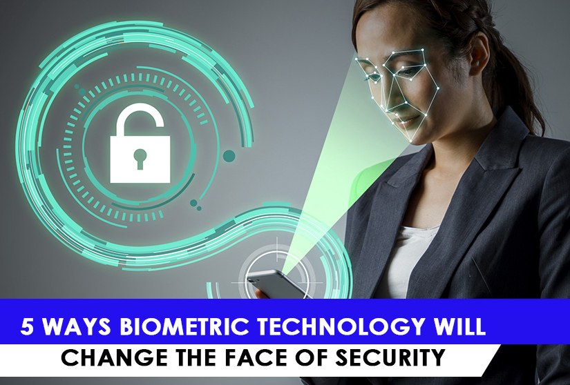 5 Ways Biometric Technology Will Change The Face of Security